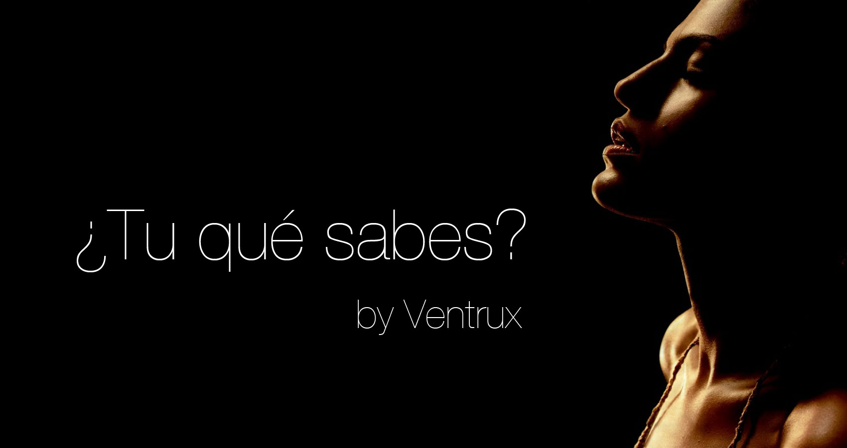 ¿Tu qué sabes? written by Ventrux at Spillwords.com